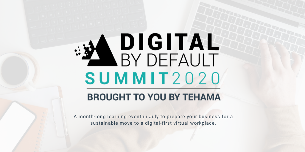 Digital by Default Summit, a community conference hosted by Tehama. A Community Event Featuring Insights From Leading Experts on Digital Workplace